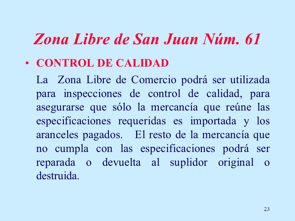 23 Zona Libre de San Juan Núm. 61 CONTROL DE CALIDAD La Zona Libre de Comercio podrá ser utilizada para inspecciones de control de calidad, para asegu