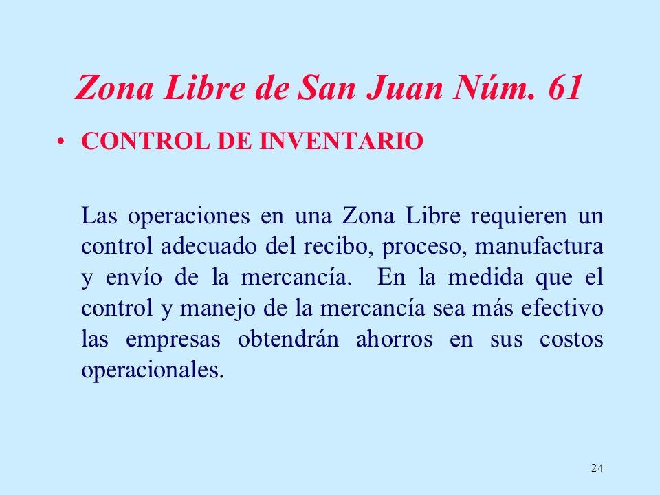 24 Zona Libre de San Juan Núm. 61 CONTROL DE INVENTARIO Las operaciones en una Zona Libre requieren un control adecuado del recibo, proceso, manufactu