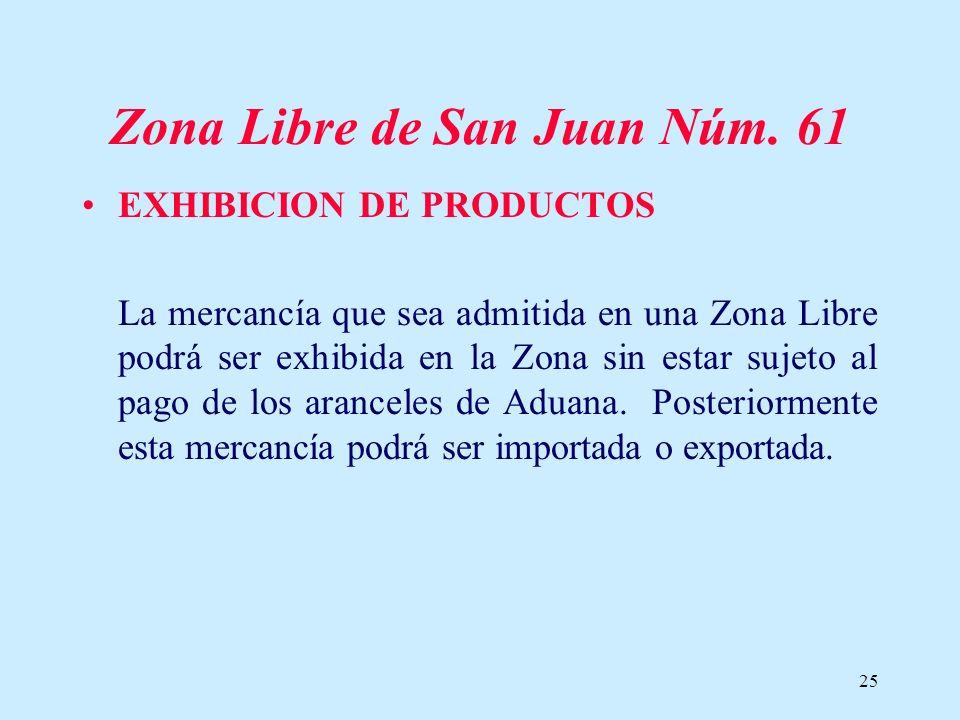 25 Zona Libre de San Juan Núm. 61 EXHIBICION DE PRODUCTOS La mercancía que sea admitida en una Zona Libre podrá ser exhibida en la Zona sin estar suje