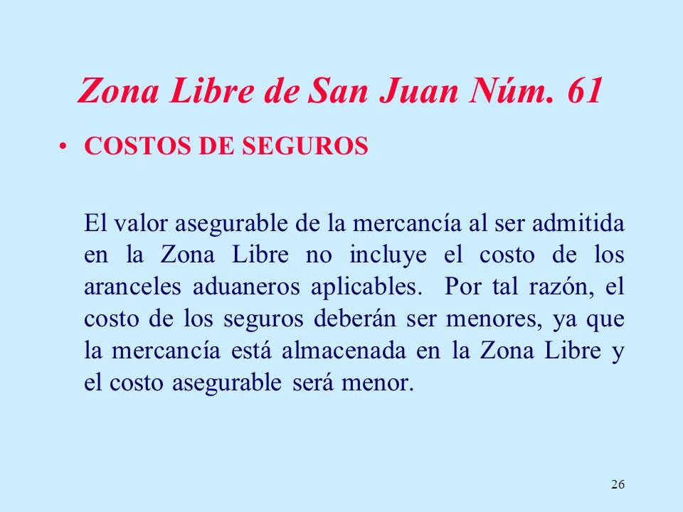 26 Zona Libre de San Juan Núm. 61 COSTOS DE SEGUROS El valor asegurable de la mercancía al ser admitida en la Zona Libre no incluye el costo de los ar