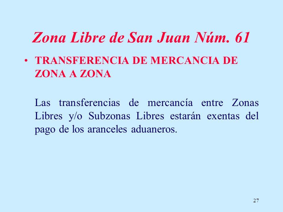 27 Zona Libre de San Juan Núm. 61 TRANSFERENCIA DE MERCANCIA DE ZONA A ZONA Las transferencias de mercancía entre Zonas Libres y/o Subzonas Libres est