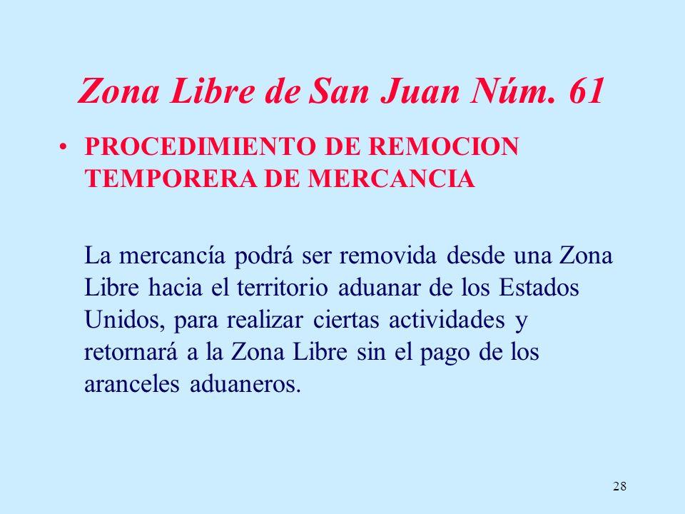 28 Zona Libre de San Juan Núm. 61 PROCEDIMIENTO DE REMOCION TEMPORERA DE MERCANCIA La mercancía podrá ser removida desde una Zona Libre hacia el terri