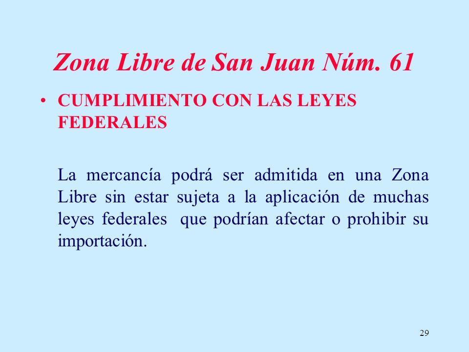 29 Zona Libre de San Juan Núm. 61 CUMPLIMIENTO CON LAS LEYES FEDERALES La mercancía podrá ser admitida en una Zona Libre sin estar sujeta a la aplicac