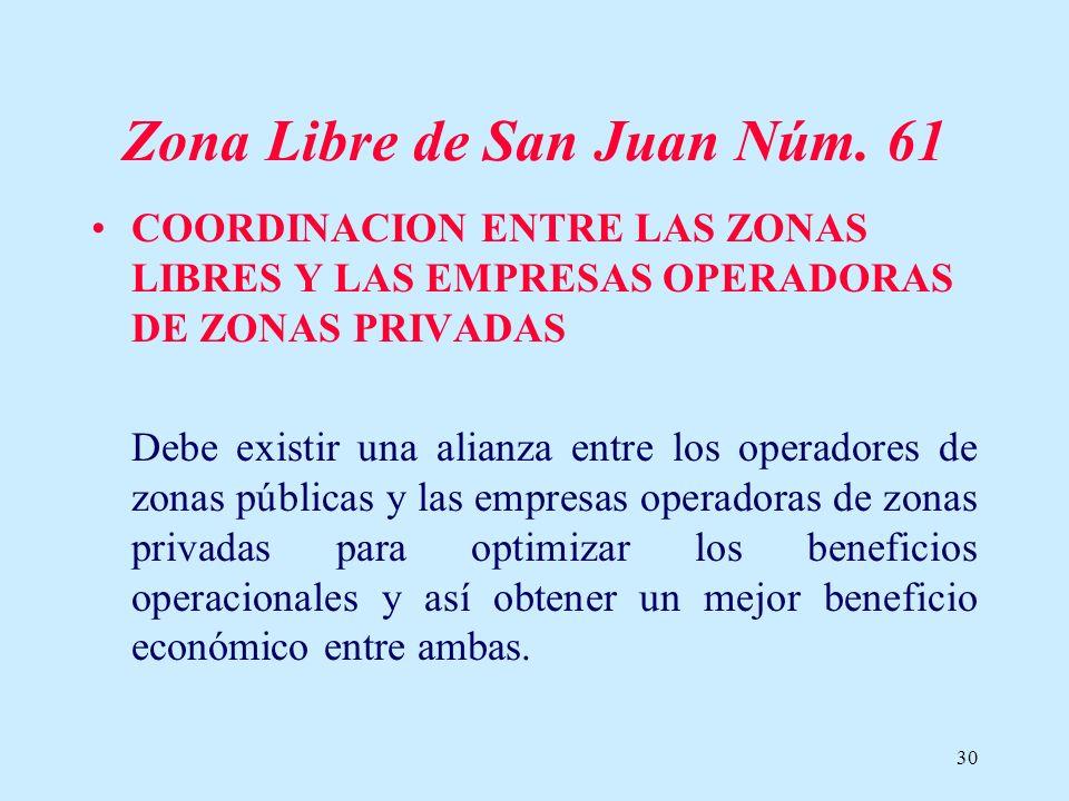 30 Zona Libre de San Juan Núm. 61 COORDINACION ENTRE LAS ZONAS LIBRES Y LAS EMPRESAS OPERADORAS DE ZONAS PRIVADAS Debe existir una alianza entre los o