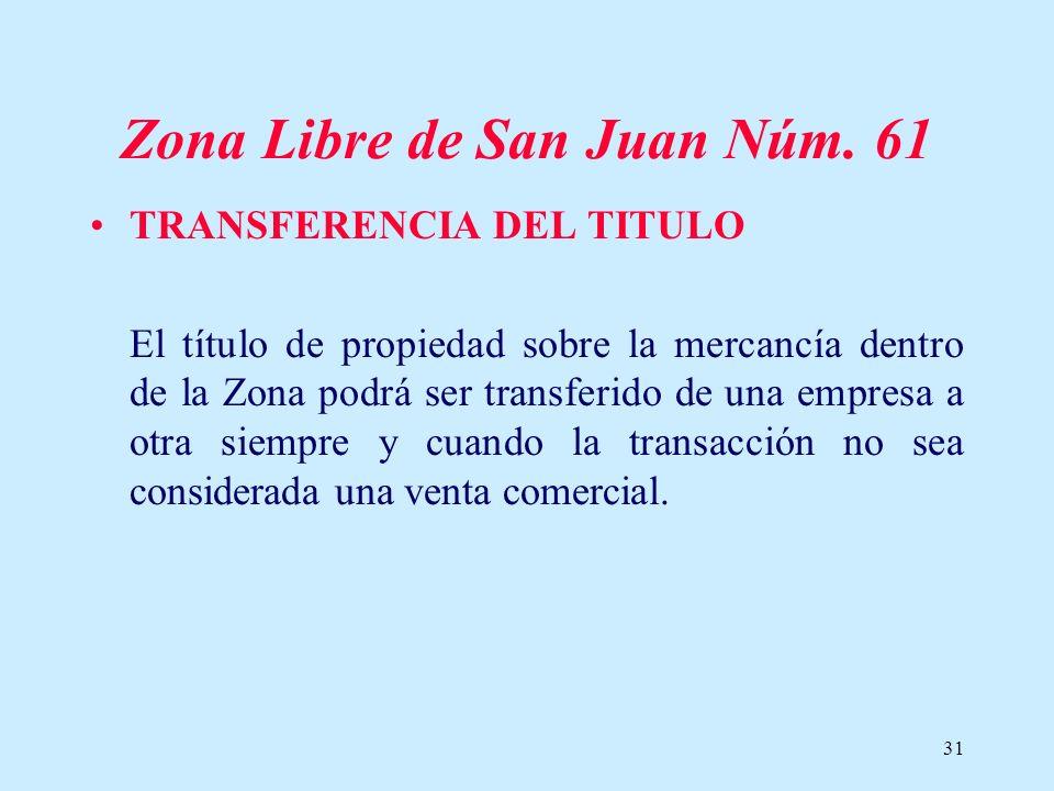 31 Zona Libre de San Juan Núm. 61 TRANSFERENCIA DEL TITULO El título de propiedad sobre la mercancía dentro de la Zona podrá ser transferido de una em