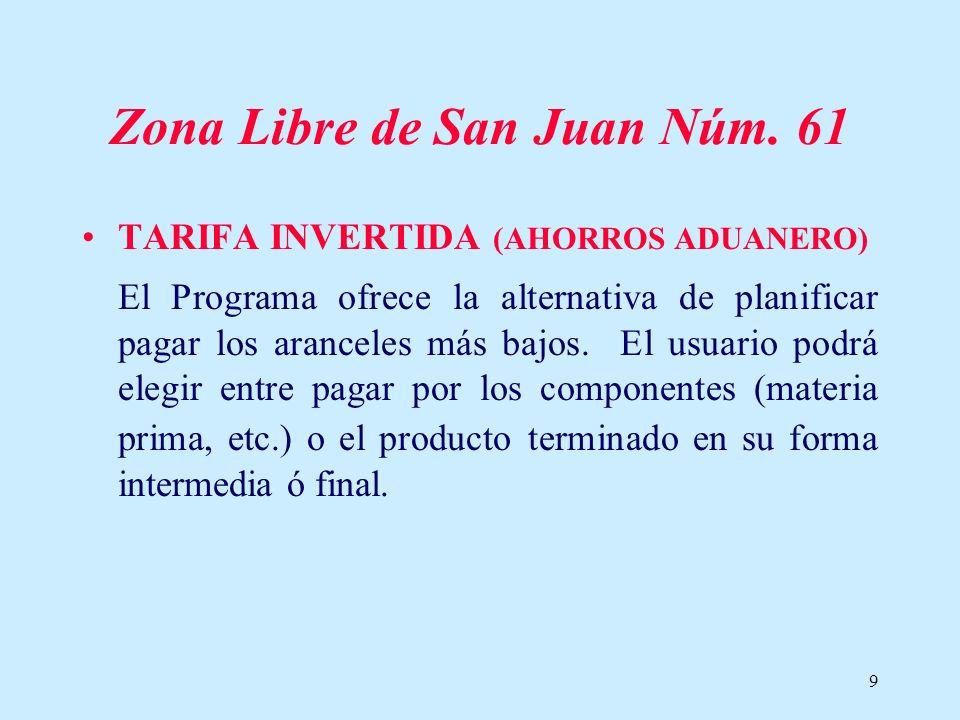 9 Zona Libre de San Juan Núm. 61 TARIFA INVERTIDA (AHORROS ADUANERO) El Programa ofrece la alternativa de planificar pagar los aranceles más bajos. El