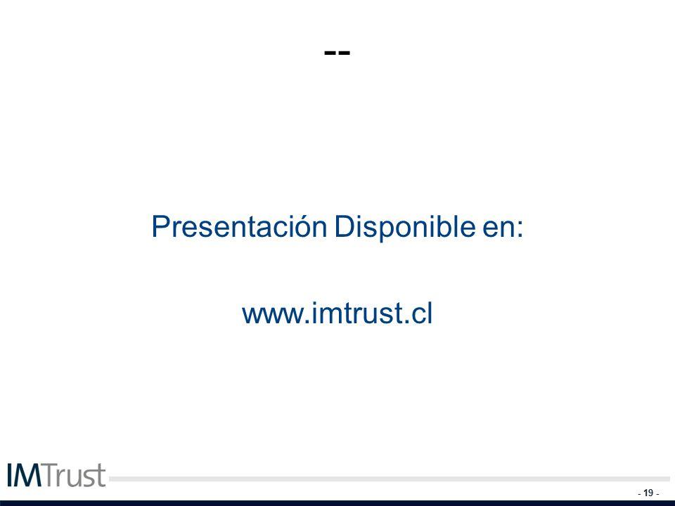 - 19 - -- Presentación Disponible en: www.imtrust.cl