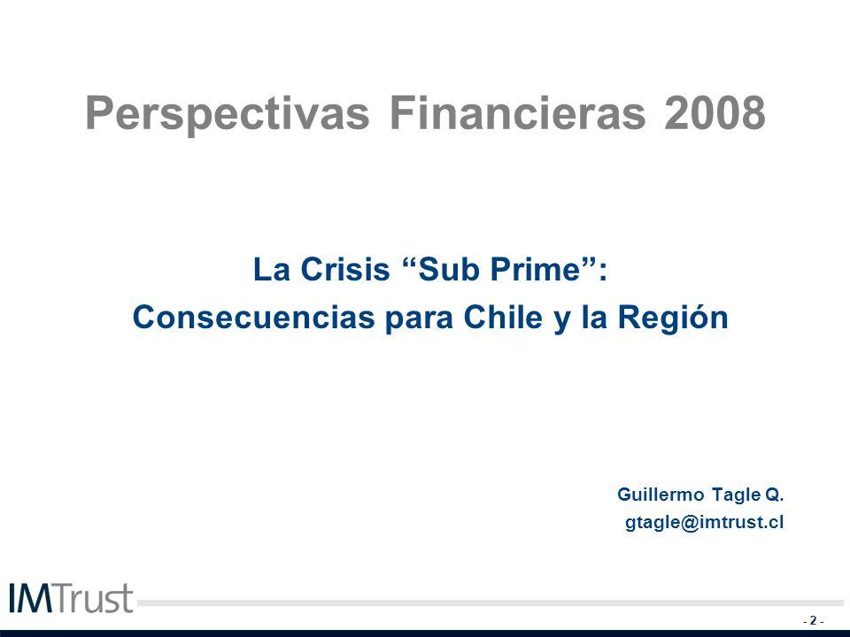 - 2 - Perspectivas Financieras 2008 La Crisis Sub Prime: Consecuencias para Chile y la Región Guillermo Tagle Q. gtagle@imtrust.cl