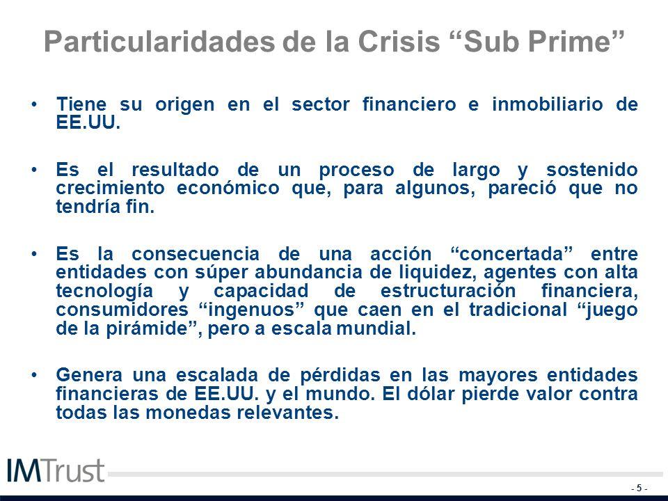 - 5 - Particularidades de la Crisis Sub Prime Tiene su origen en el sector financiero e inmobiliario de EE.UU. Es el resultado de un proceso de largo