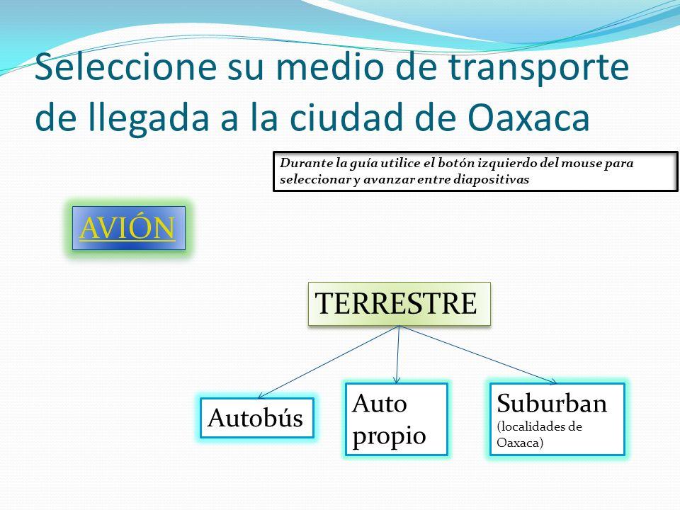 Seleccione su medio de transporte de llegada a la ciudad de Oaxaca AVIÓN TERRESTRE Autobús Auto propio Suburban (localidades de Oaxaca) Durante la guí