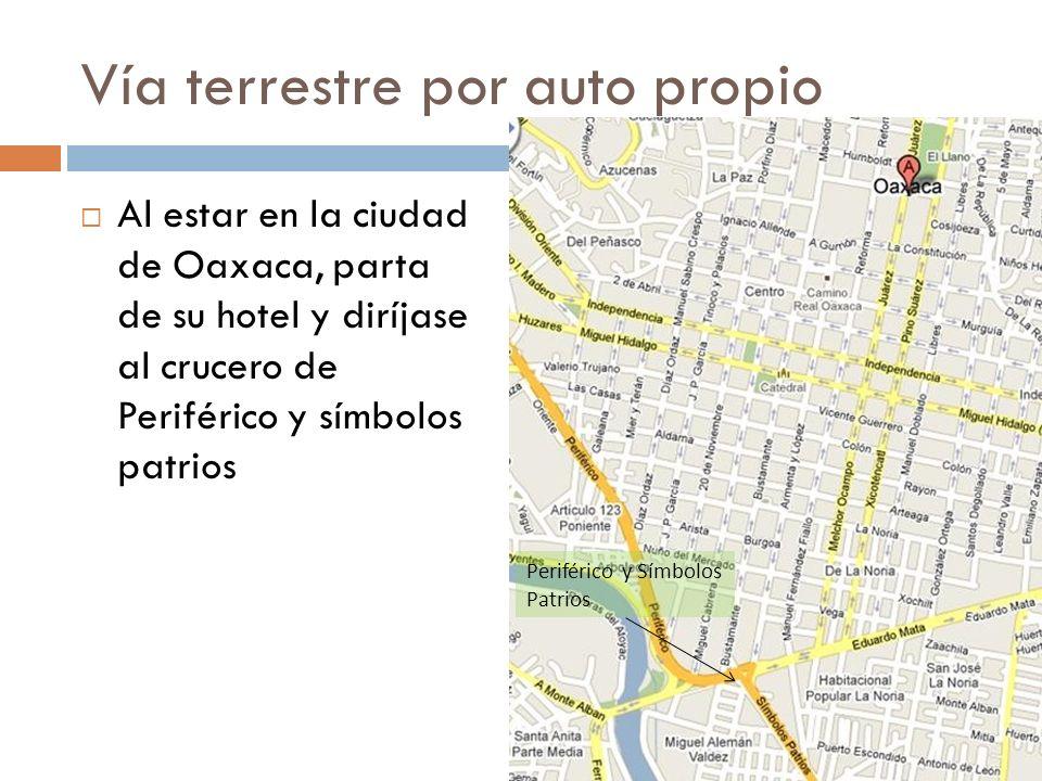 Vía terrestre por auto propio Al estar en la ciudad de Oaxaca, parta de su hotel y diríjase al crucero de Periférico y símbolos patrios Periférico y S