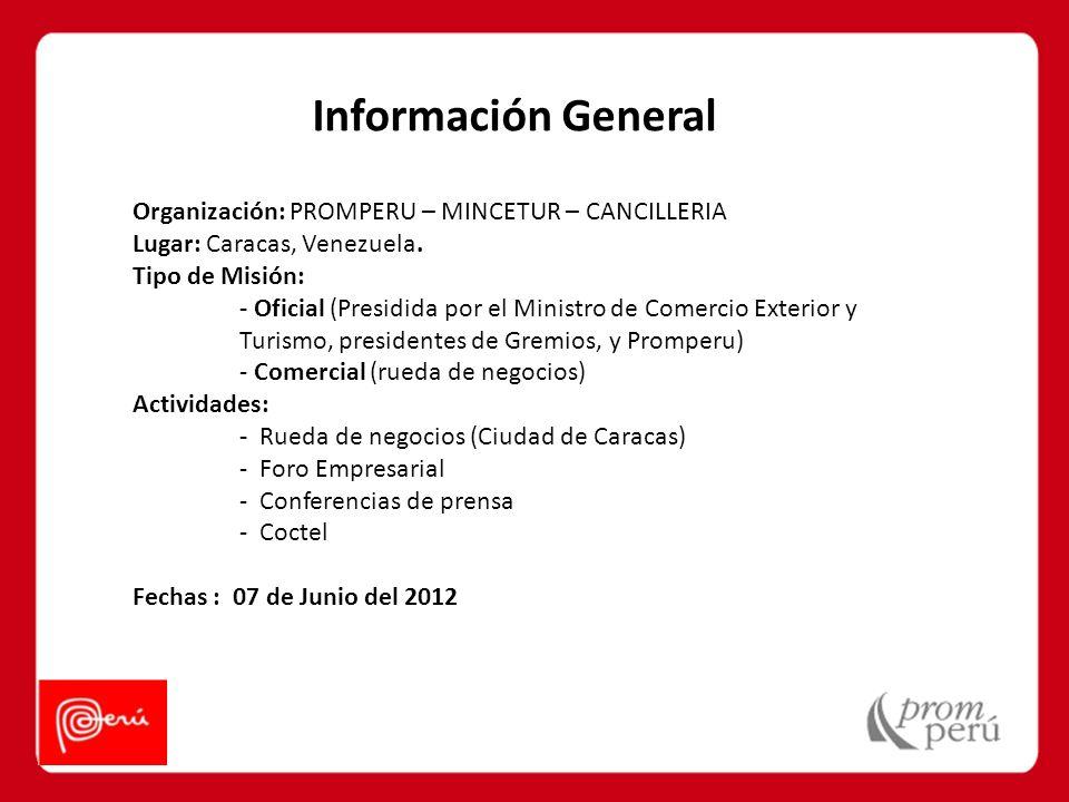 Información General Organización: PROMPERU – MINCETUR – CANCILLERIA Lugar: Caracas, Venezuela. Tipo de Misión: - Oficial (Presidida por el Ministro de