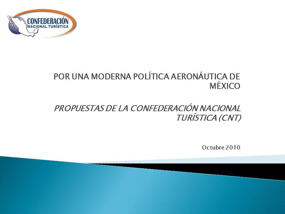 POR UNA MODERNA POLÍTICA AERONÁUTICA DE MÉXICO PROPUESTAS DE LA CONFEDERACIÓN NACIONAL TURÍSTICA (CNT) Octubre 2010