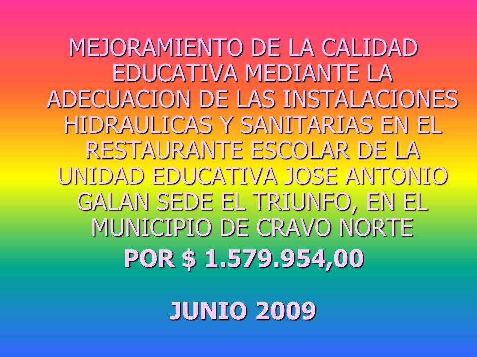 MEJORAMIENTO DE LA CALIDAD EDUCATIVA MEDIANTE LA ADECUACION DE LAS INSTALACIONES HIDRAULICAS Y SANITARIAS EN EL RESTAURANTE ESCOLAR DE LA UNIDAD EDUCATIVA JOSE ANTONIO GALAN SEDE EL TRIUNFO, EN EL MUNICIPIO DE CRAVO NORTE POR $ 1.579.954,00 JUNIO 2009