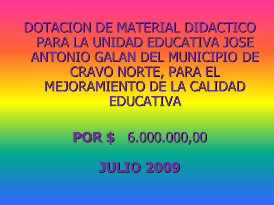 DOTACION DE MATERIAL DIDACTICO PARA LA UNIDAD EDUCATIVA JOSE ANTONIO GALAN DEL MUNICIPIO DE CRAVO NORTE, PARA EL MEJORAMIENTO DE LA CALIDAD EDUCATIVA POR $ 6.000.000,00 JULIO 2009