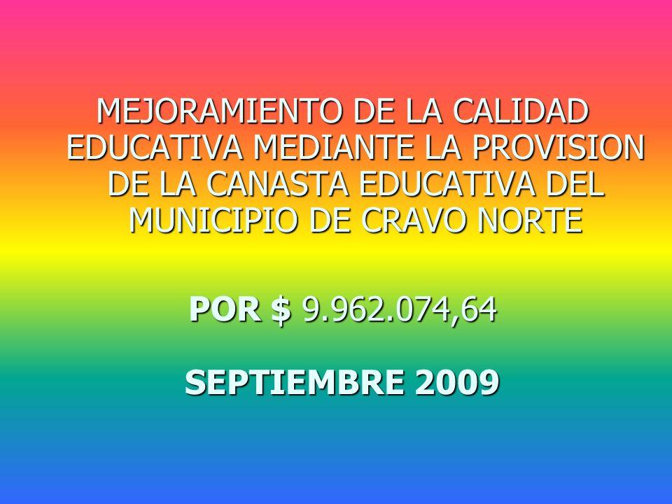 MEJORAMIENTO DE LA CALIDAD EDUCATIVA MEDIANTE LA PROVISION DE LA CANASTA EDUCATIVA DEL MUNICIPIO DE CRAVO NORTE POR $ 9.962.074,64 SEPTIEMBRE 2009
