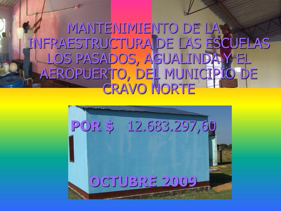 MANTENIMIENTO DE LA INFRAESTRUCTURA DE LAS ESCUELAS LOS PASADOS, AGUALINDA Y EL AEROPUERTO, DEL MUNICIPIO DE CRAVO NORTE POR $ 12.683.297,60 OCTUBRE 2009