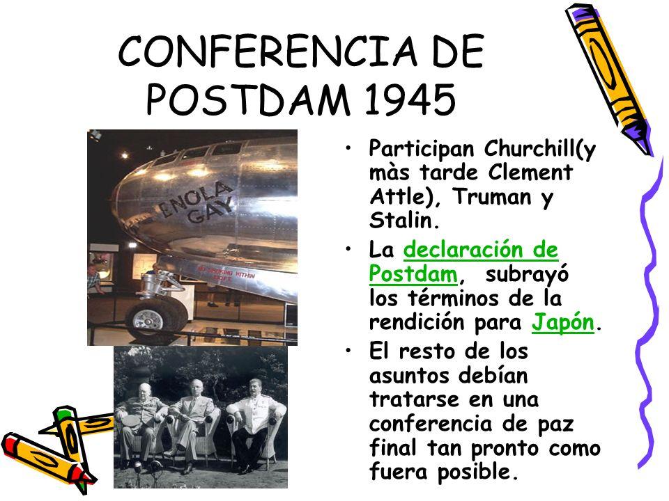 CONFERENCIA DE POSTDAM 1945 Participan Churchill(y màs tarde Clement Attle), Truman y Stalin. La declaración de Postdam, subrayó los términos de la re