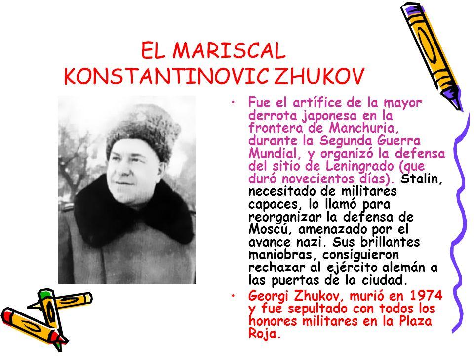 EL MARISCAL KONSTANTINOVIC ZHUKOV Fue el artífice de la mayor derrota japonesa en la frontera de Manchuria, durante la Segunda Guerra Mundial, y organ