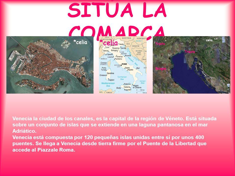 SITÚA LA COMARCA Venecia la ciudad de los canales, es la capital de la región de Véneto. Está situada sobre un conjunto de islas que se extiende en un