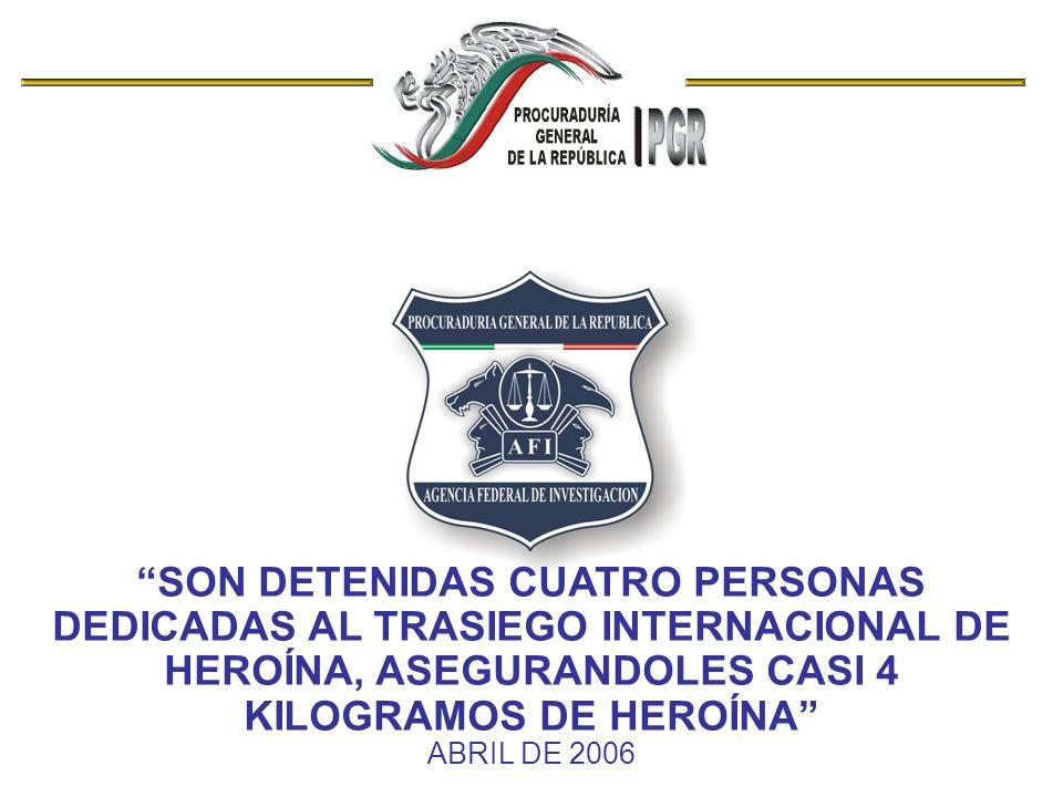 SON DETENIDAS CUATRO PERSONAS DEDICADAS AL TRASIEGO INTERNACIONAL DE HEROÍNA, ASEGURANDOLES CASI 4 KILOGRAMOS DE HEROÍNA ABRIL DE 2006