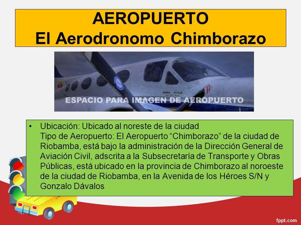 AEROPUERTO El Aerodronomo Chimborazo Ubicación: Ubicado al noreste de la ciudad Tipo de Aeropuerto: El Aeropuerto Chimborazo de la ciudad de Riobamba,