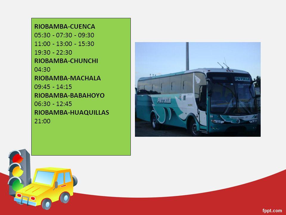 RIOBAMBA-CUENCA 05:30 - 07:30 - 09:30 11:00 - 13:00 - 15:30 19:30 - 22:30 RIOBAMBA-CHUNCHI 04:30 RIOBAMBA-MACHALA 09:45 - 14:15 RIOBAMBA-BABAHOYO 06:3