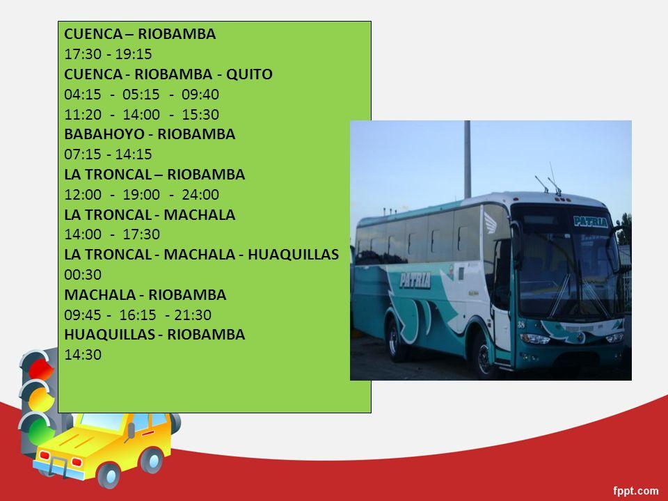 CUENCA – RIOBAMBA 17:30 - 19:15 CUENCA - RIOBAMBA - QUITO 04:15 - 05:15 - 09:40 11:20 - 14:00 - 15:30 BABAHOYO - RIOBAMBA 07:15 - 14:15 LA TRONCAL – R
