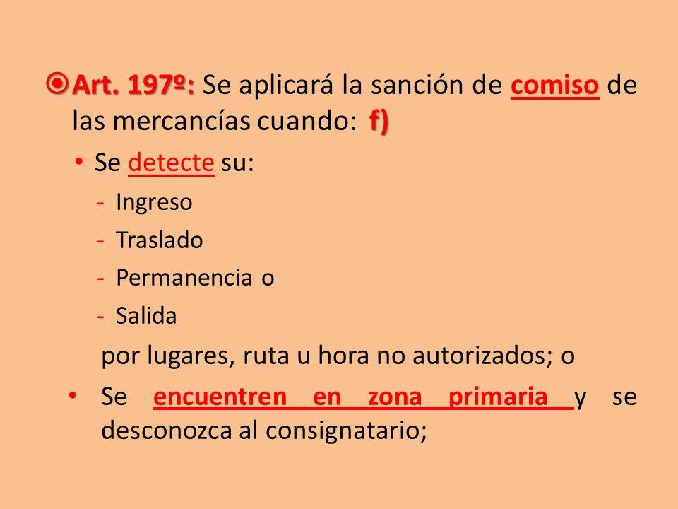 Art. 197º: f) Art. 197º: Se aplicará la sanción de comiso de las mercancías cuando: f) Se detecte su: -Ingreso -Traslado -Permanencia o -Salida por lu