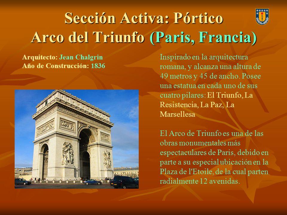 Sección Activa: Pórtico Arco del Triunfo (Paris, Francia) Inspirado en la arquitectura romana, y alcanza una altura de 49 metros y 45 de ancho. Posee