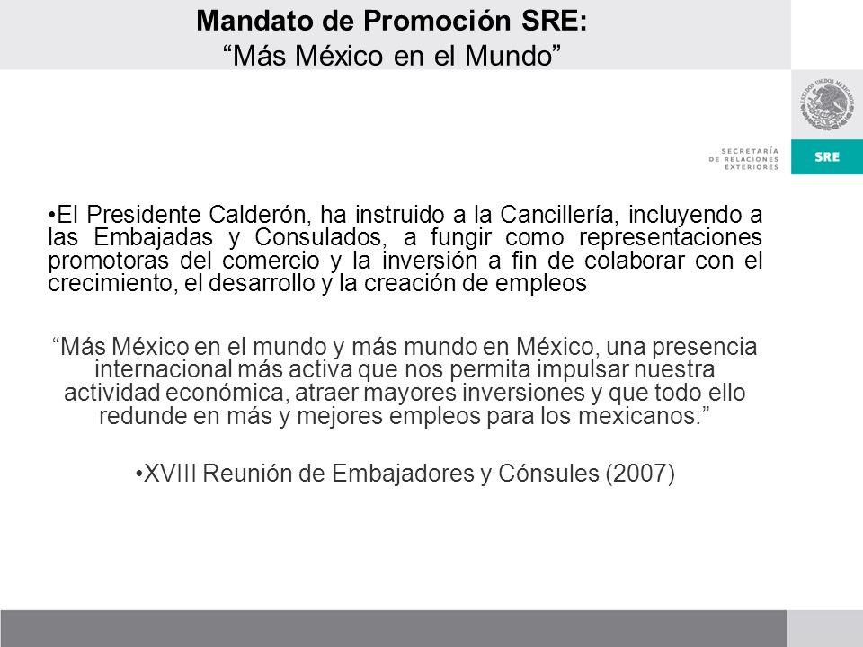 Mandato de Promoción SRE: Más México en el Mundo El Presidente Calderón, ha instruido a la Cancillería, incluyendo a las Embajadas y Consulados, a fungir como representaciones promotoras del comercio y la inversión a fin de colaborar con el crecimiento, el desarrollo y la creación de empleos Más México en el mundo y más mundo en México, una presencia internacional más activa que nos permita impulsar nuestra actividad económica, atraer mayores inversiones y que todo ello redunde en más y mejores empleos para los mexicanos.