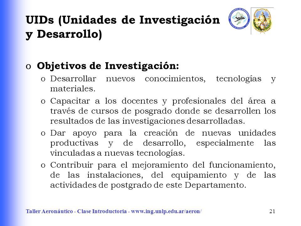 Taller Aeronáutico - Clase Introductoria - www.ing.unlp.edu.ar/aeron/21 UIDs (Unidades de Investigación y Desarrollo) o Objetivos de Investigación: oDesarrollar nuevos conocimientos, tecnologías y materiales.