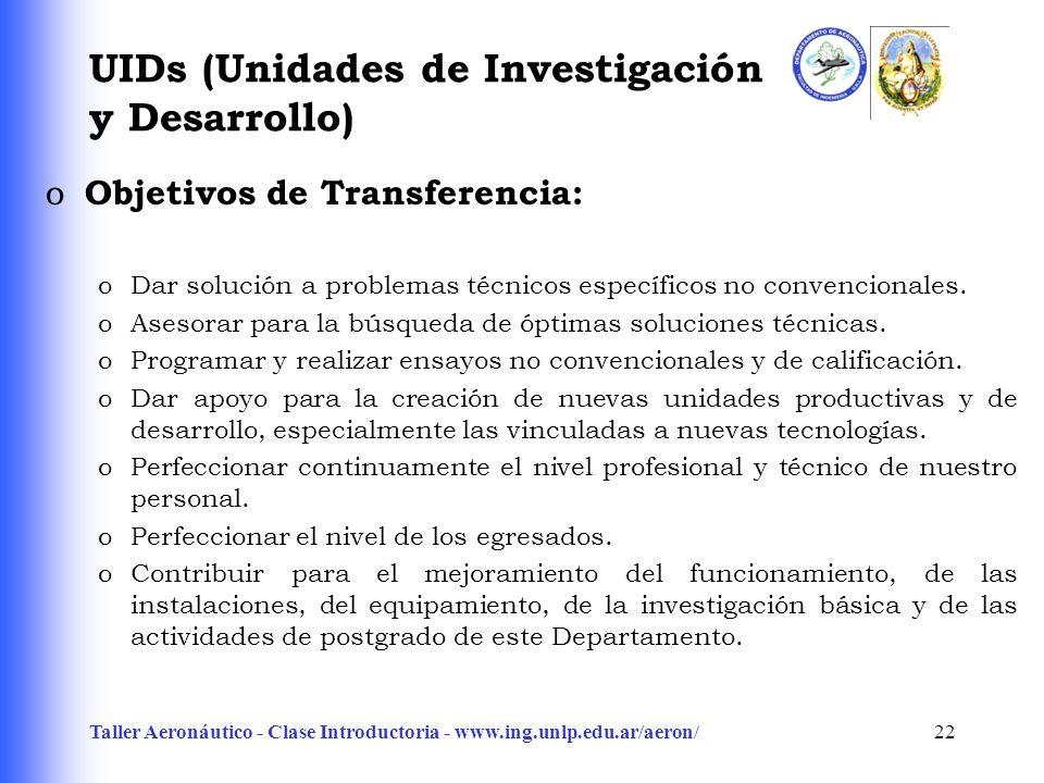 Taller Aeronáutico - Clase Introductoria - www.ing.unlp.edu.ar/aeron/22 UIDs (Unidades de Investigación y Desarrollo) o Objetivos de Transferencia: oDar solución a problemas técnicos específicos no convencionales.