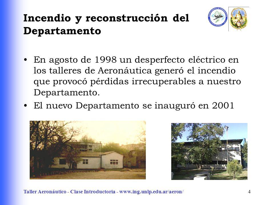 Taller Aeronáutico - Clase Introductoria - www.ing.unlp.edu.ar/aeron/4 Incendio y reconstrucción del Departamento En agosto de 1998 un desperfecto eléctrico en los talleres de Aeronáutica generó el incendio que provocó pérdidas irrecuperables a nuestro Departamento.