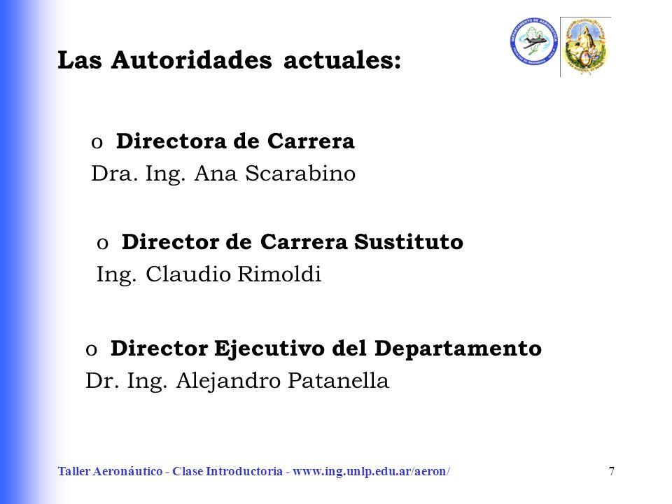 Taller Aeronáutico - Clase Introductoria - www.ing.unlp.edu.ar/aeron/7 Las Autoridades actuales: o Director Ejecutivo del Departamento Dr. Ing. Alejan