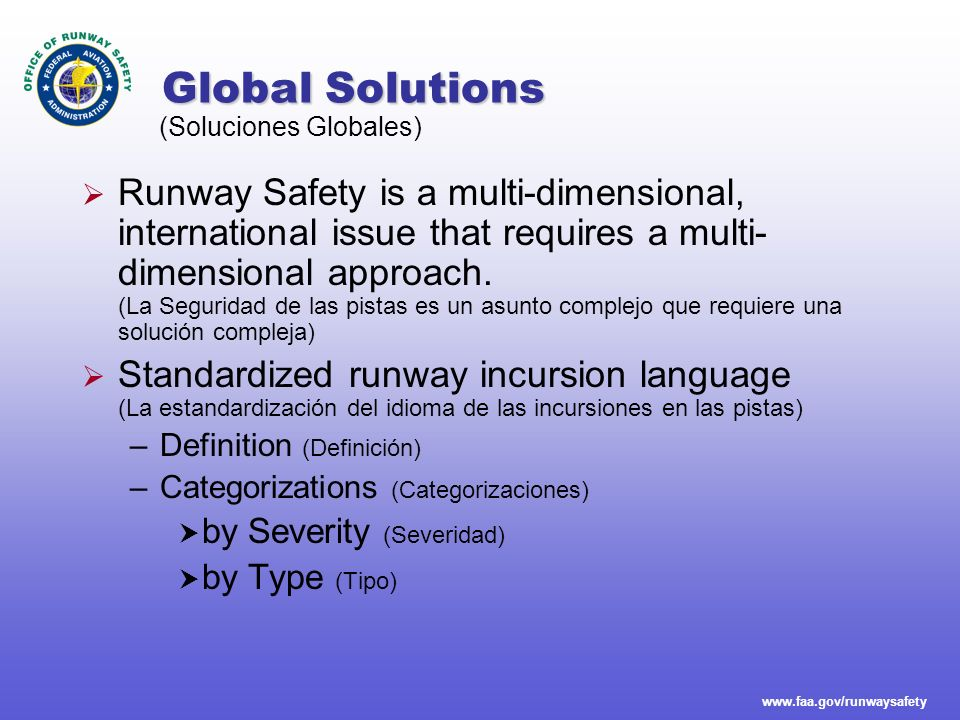 www.faa.gov/runwaysafety Runway Safety Blueprint 8 Goals 1.Education and Training 2.Surface Safety Awareness 3.Procedures 4.Data Collection 5.Surface Communications 6.Situational Awareness 7.New Technologies 8.Local Runway Safety Solutions