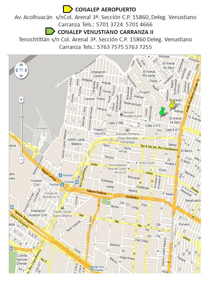CONALEP AEROPUERTO Av. Acolhuacán s/nCol. Arenal 3ª. Sección C.P. 15860, Deleg. Venustiano Carranza Tels.: 5701 3724 5701 4666 CONALEP VENUSTIANO CARR