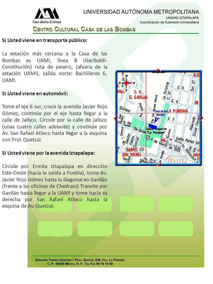 Si Usted viene en transporte público: La estación más cercana a la Casa de las Bombas es UAMI, línea 8 (Garibaldi- Constitución) ruta de pesero, (afue