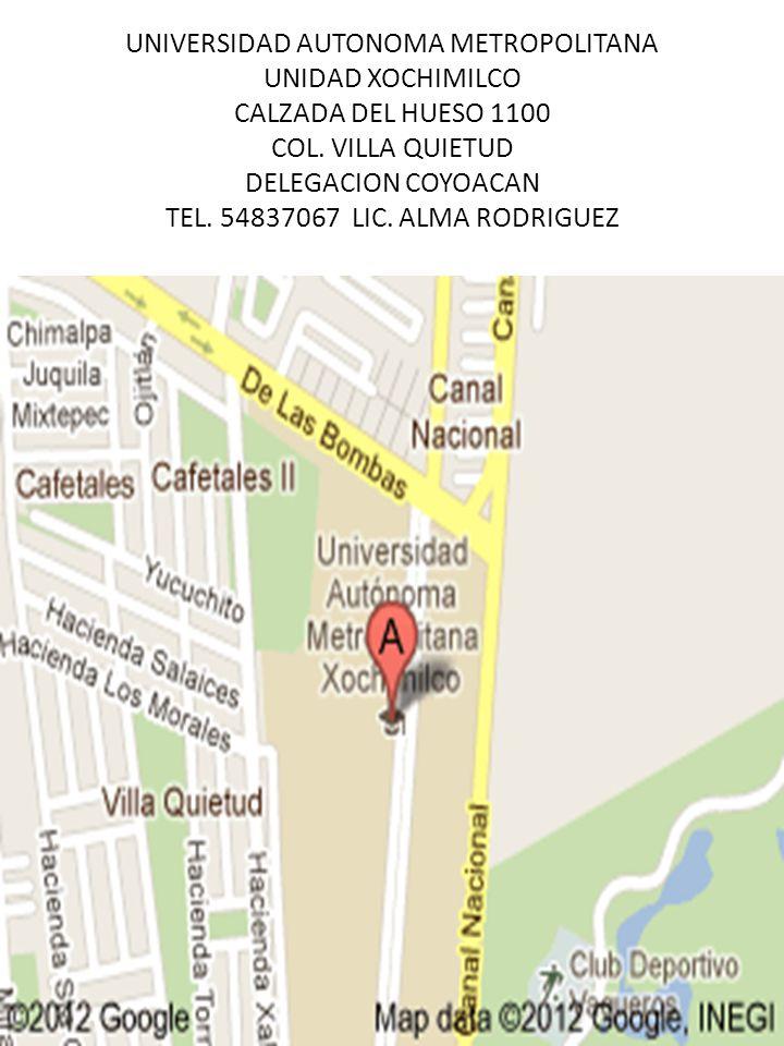 UNIVERSIDAD AUTONOMA METROPOLITANA UNIDAD XOCHIMILCO CALZADA DEL HUESO 1100 COL. VILLA QUIETUD DELEGACION COYOACAN TEL. 54837067 LIC. ALMA RODRIGUEZ