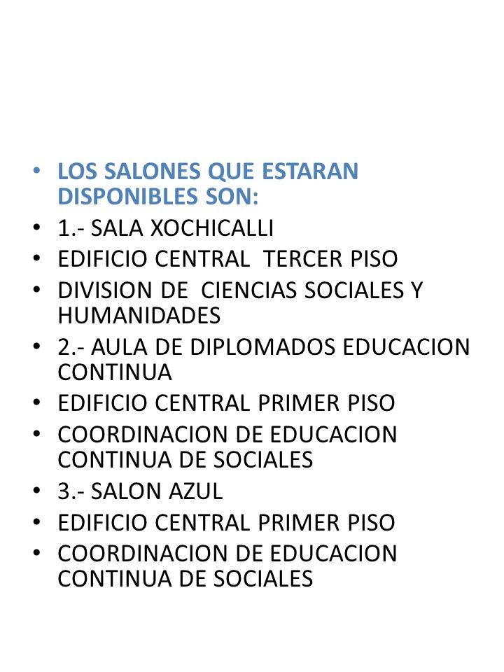 LOS SALONES QUE ESTARAN DISPONIBLES SON: 1.- SALA XOCHICALLI EDIFICIO CENTRAL TERCER PISO DIVISION DE CIENCIAS SOCIALES Y HUMANIDADES 2.- AULA DE DIPL