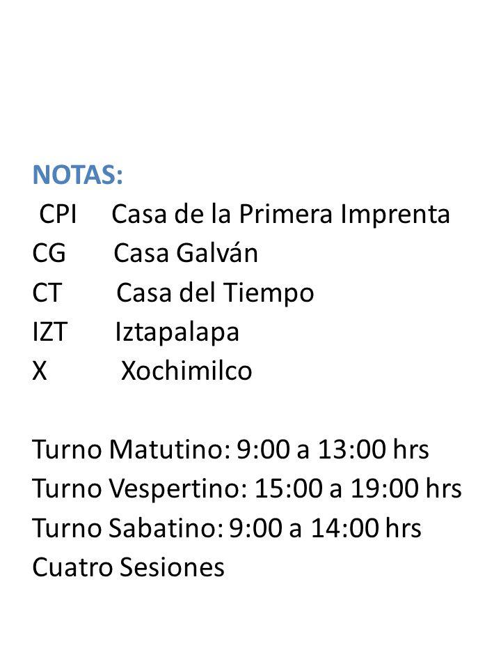 NOTAS: CPI Casa de la Primera Imprenta CG Casa Galván CT Casa del Tiempo IZT Iztapalapa X Xochimilco Turno Matutino: 9:00 a 13:00 hrs Turno Vespertino