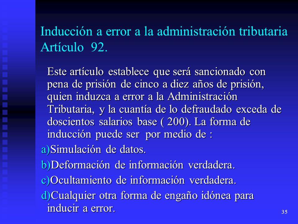 35 Inducción a error a la administración tributaria Artículo 92. Este artículo establece que será sancionado con pena de prisión de cinco a diez años