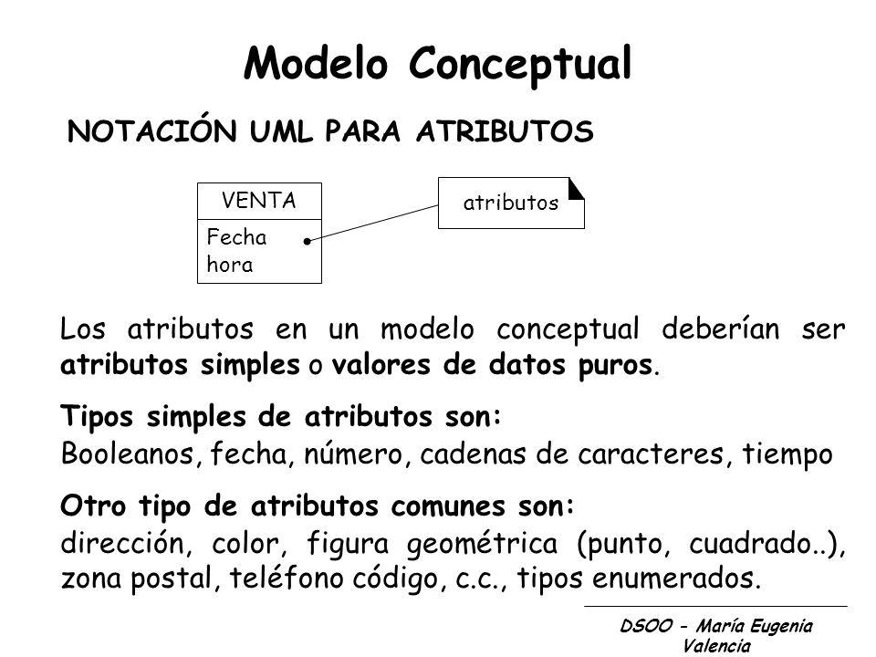 DSOO - María Eugenia Valencia Modelo Conceptual Los atributos en un modelo conceptual deberían ser atributos simples o valores de datos puros. Tipos s