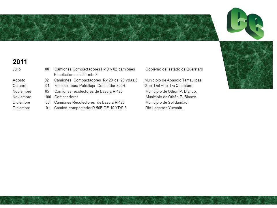 2011 Julio 08 Camiones Compactadores H-10 y 02 camiones Gobierno del estado de Querétaro Recolectores de 25 mts.3 Agosto 02 Camiones Compactadores R-120 de 20 ydas.3 Municipio de Abasolo Tamaulipas Octubre 01 Vehículo para Patrullaje Comander 800R Gob.