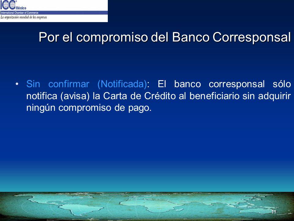11 Por el compromiso del Banco Corresponsal Sin confirmar (Notificada): El banco corresponsal sólo notifica (avisa) la Carta de Crédito al beneficiari