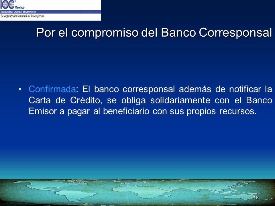 12 Por el compromiso del Banco Corresponsal Confirmada: El banco corresponsal además de notificar la Carta de Crédito, se obliga solidariamente con el