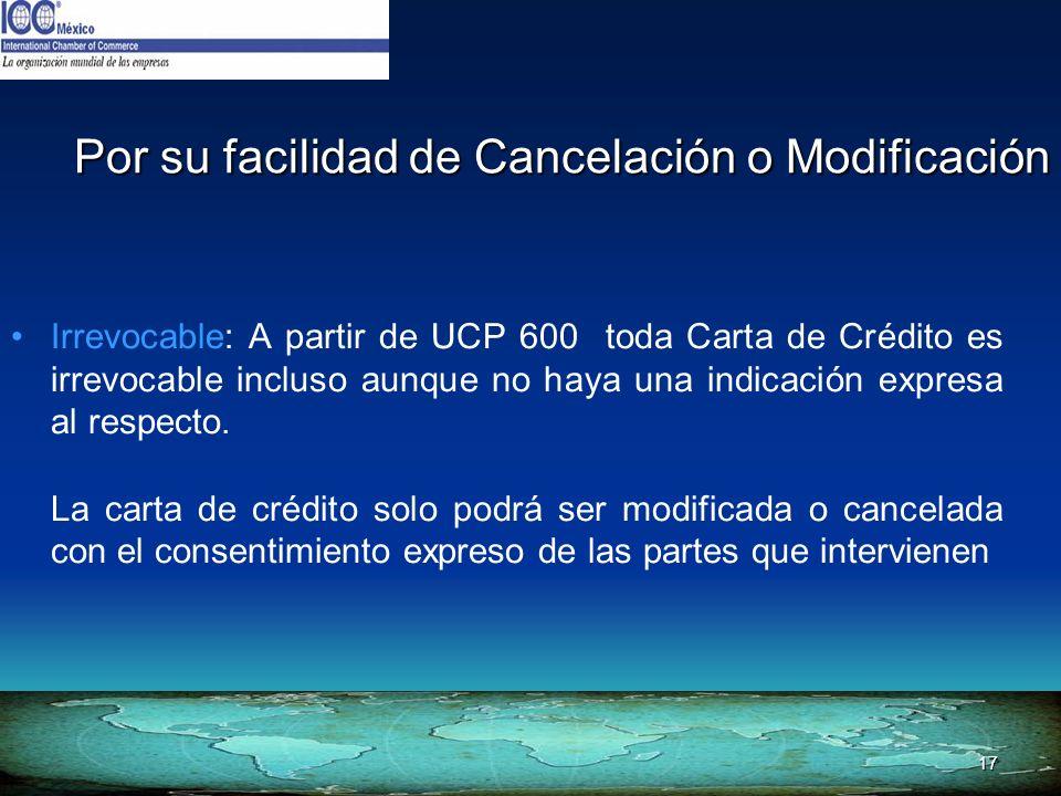 17 Por su facilidad de Cancelación o Modificación Irrevocable: A partir de UCP 600 toda Carta de Crédito es irrevocable incluso aunque no haya una ind