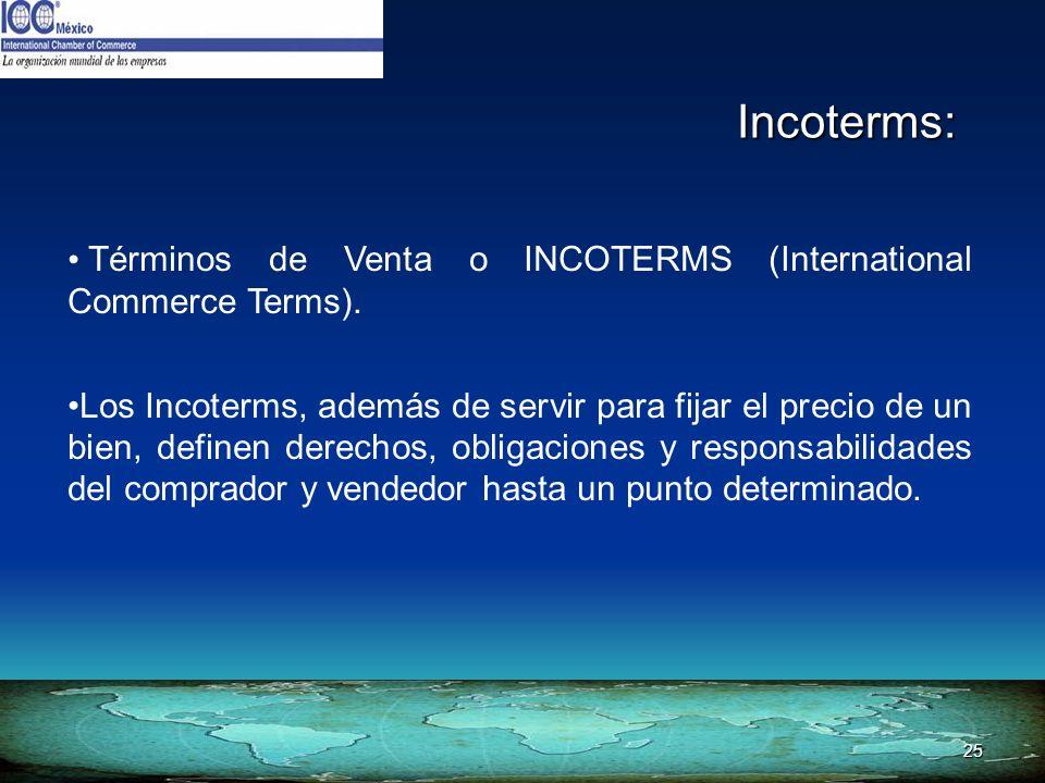 25 Incoterms: Términos de Venta o INCOTERMS (International Commerce Terms). Los Incoterms, además de servir para fijar el precio de un bien, definen d