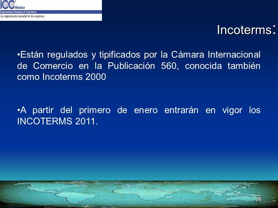 26 Incoterms : Están regulados y tipificados por la Cámara Internacional de Comercio en la Publicación 560, conocida también como Incoterms 2000 A par