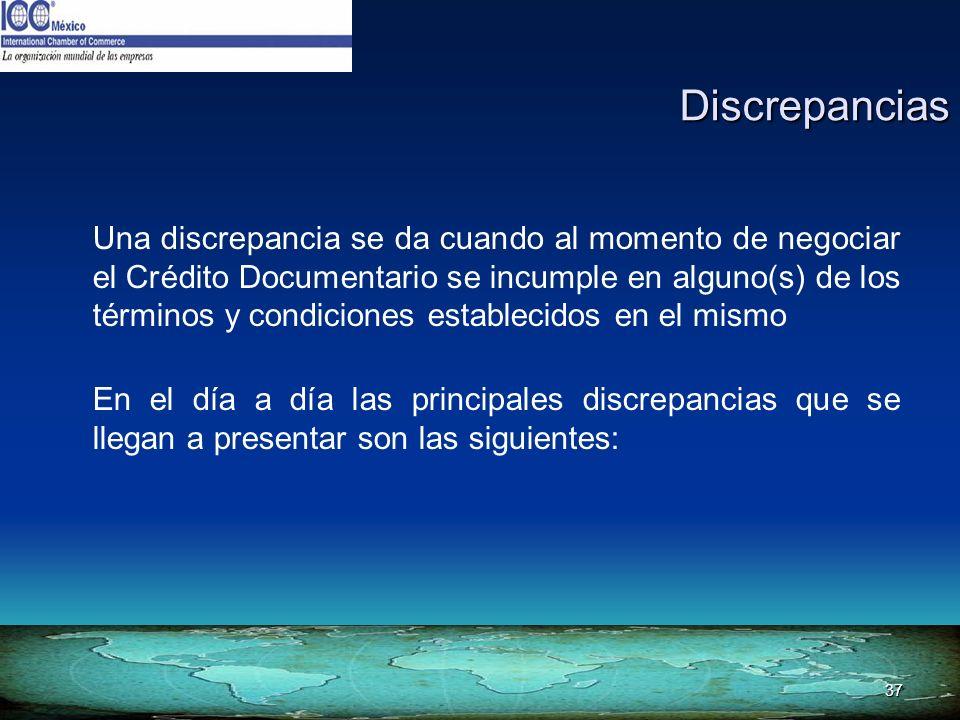 37 Discrepancias Una discrepancia se da cuando al momento de negociar el Crédito Documentario se incumple en alguno(s) de los términos y condiciones e